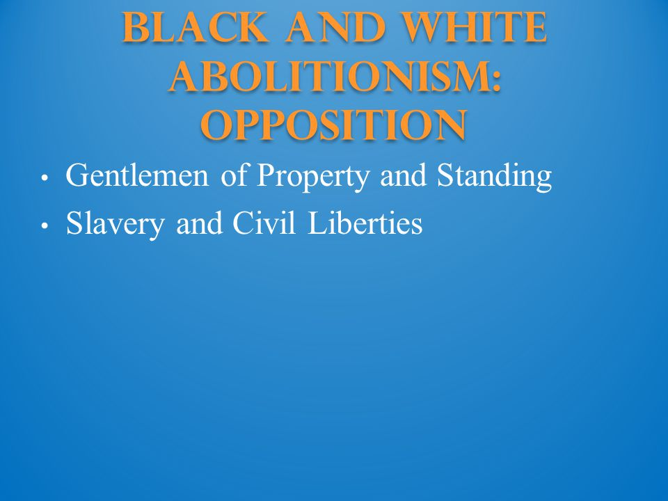 Black and White Abolitionism: Opposition Gentlemen of Property and Standing Slavery and Civil Liberties