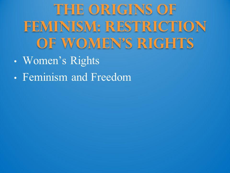 The Origins of Feminism: Restriction of Women's Rights Women's Rights Feminism and Freedom