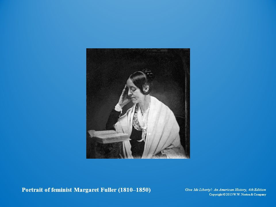 Give Me Liberty!: An American History, 4th Edition Copyright © 2013 W.W. Norton & Company Portrait of feminist Margaret Fuller (1810–1850)