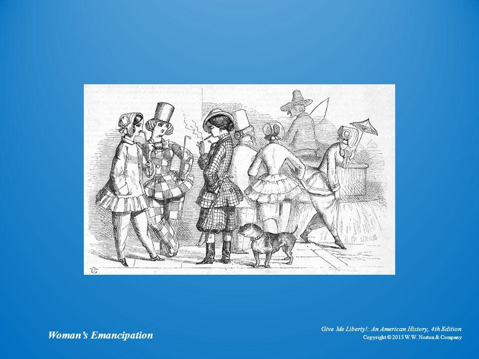 Give Me Liberty!: An American History, 4th Edition Copyright © 2013 W.W. Norton & Company Woman's Emancipation