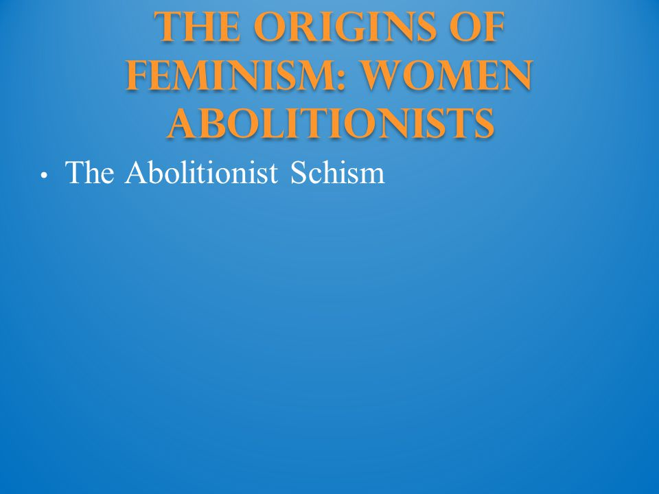 The Origins of Feminism: Women abolitionists The Abolitionist Schism