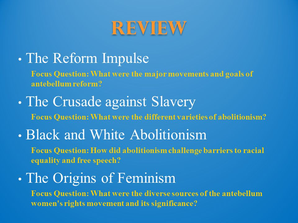 Review The Reform Impulse Focus Question: What were the major movements and goals of antebellum reform? The Crusade against Slavery Focus Question: Wh