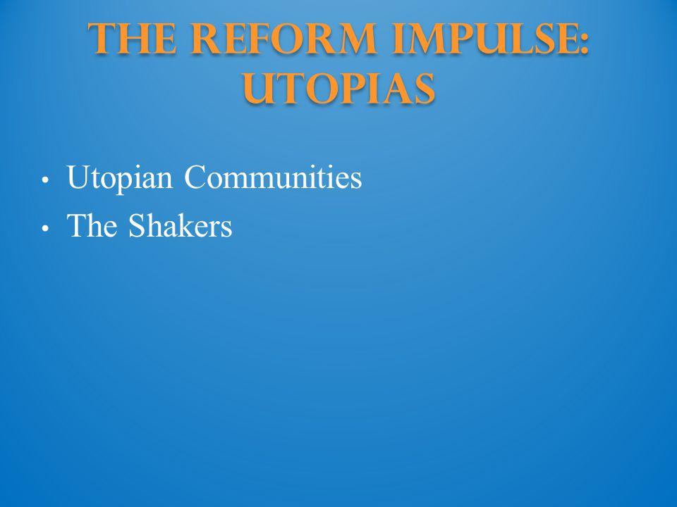 The Reform Impulse: utopias Utopian Communities The Shakers
