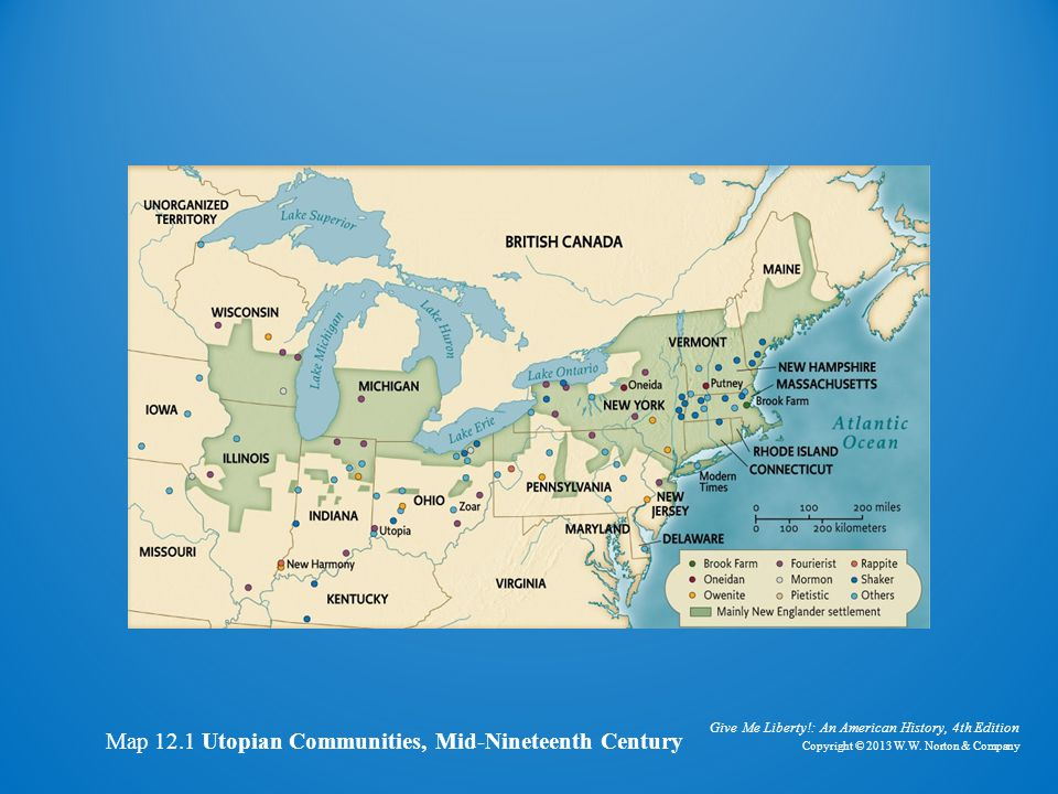 Give Me Liberty!: An American History, 4th Edition Copyright © 2013 W.W. Norton & Company Map 12.1 Utopian Communities, Mid-Nineteenth Century