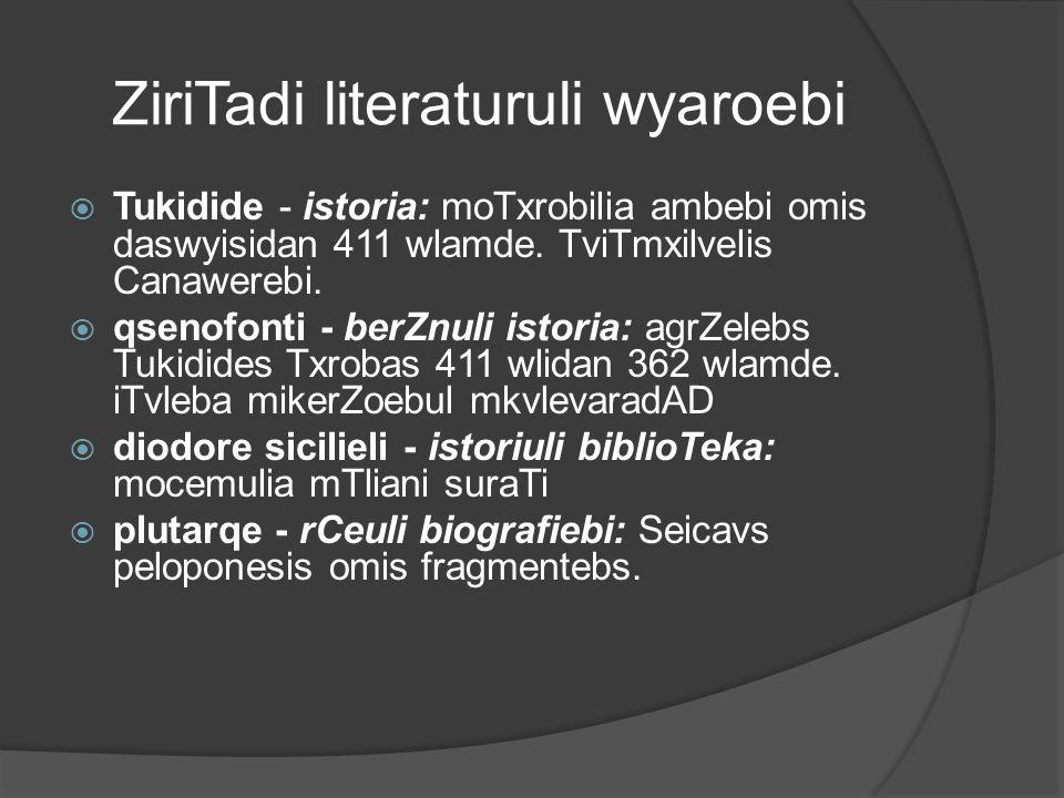ZiriTadi literaturuli wyaroebi  Tukidide - istoria: moTxrobilia ambebi omis daswyisidan 411 wlamde. TviTmxilvelis Canawerebi.  qsenofonti - berZnuli