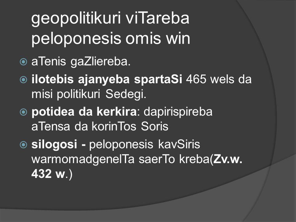 geopolitikuri viTareba peloponesis omis win  aTenis gaZliereba.  ilotebis ajanyeba spartaSi 465 wels da misi politikuri Sedegi.  potidea da kerkira