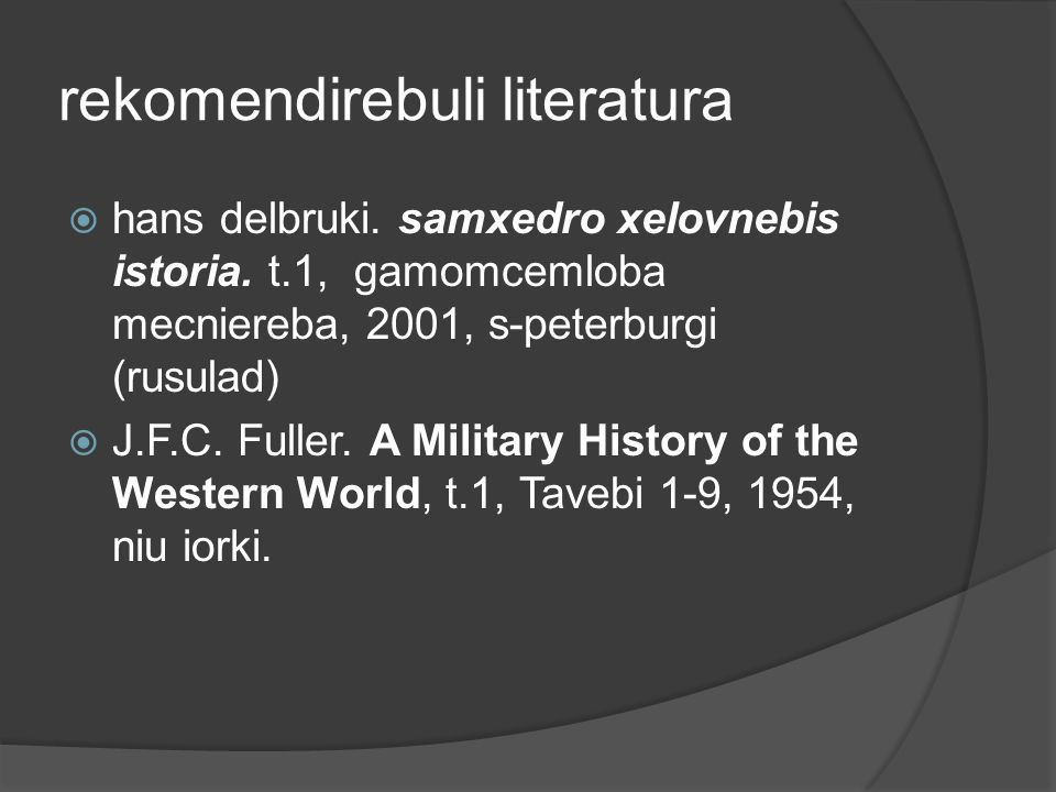 rekomendirebuli literatura  hans delbruki. samxedro xelovnebis istoria. t.1, gamomcemloba mecniereba, 2001, s-peterburgi (rusulad)  J.F.C. Fuller. A