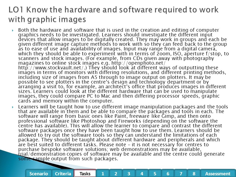  Both the hardware and software that is used in the creation and editing of computer graphics needs to be investigated. Learners should investigate t