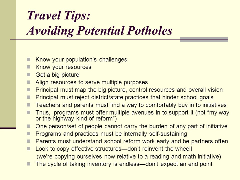 Travel Tips: Avoiding Potential Potholes Know your population's challenges Know your resources Get a big picture Align resources to serve multiple purposes Principal must map the big picture, control resources and overall vision Principal must reject district/state practices that hinder school goals Teachers and parents must find a way to comfortably buy in to initiatives Thus, programs must offer multiple avenues in to support it (not my way or the highway kind of reform ) One person/set of people cannot carry the burden of any part of initiative Programs and practices must be internally self-sustaining Parents must understand school reform work early and be partners often Look to copy effective structures—don't reinvent the wheel.