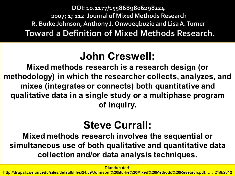 John Creswell: Mixed methods research is a research design (or methodology) in which the researcher collects, analyzes, and mixes (integrates or conne