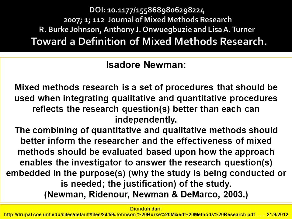 Isadore Newman: Mixed methods research is a set of procedures that should be used when integrating qualitative and quantitative procedures reflects the research question(s) better than each can independently.