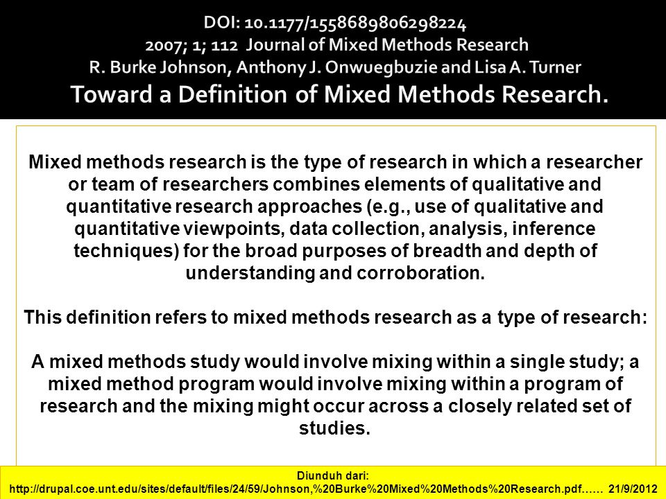 Mixed methods research is the type of research in which a researcher or team of researchers combines elements of qualitative and quantitative research approaches (e.g., use of qualitative and quantitative viewpoints, data collection, analysis, inference techniques) for the broad purposes of breadth and depth of understanding and corroboration.