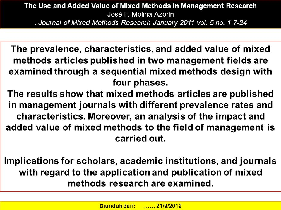 The Use and Added Value of Mixed Methods in Management Research José F. Molina-Azorίn. Journal of Mixed Methods Research January 2011 vol. 5 no. 1 7-2
