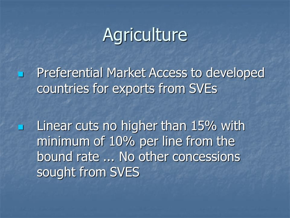 Agriculture Preferential Market Access to developed countries for exports from SVEs Preferential Market Access to developed countries for exports from SVEs Linear cuts no higher than 15% with minimum of 10% per line from the bound rate...