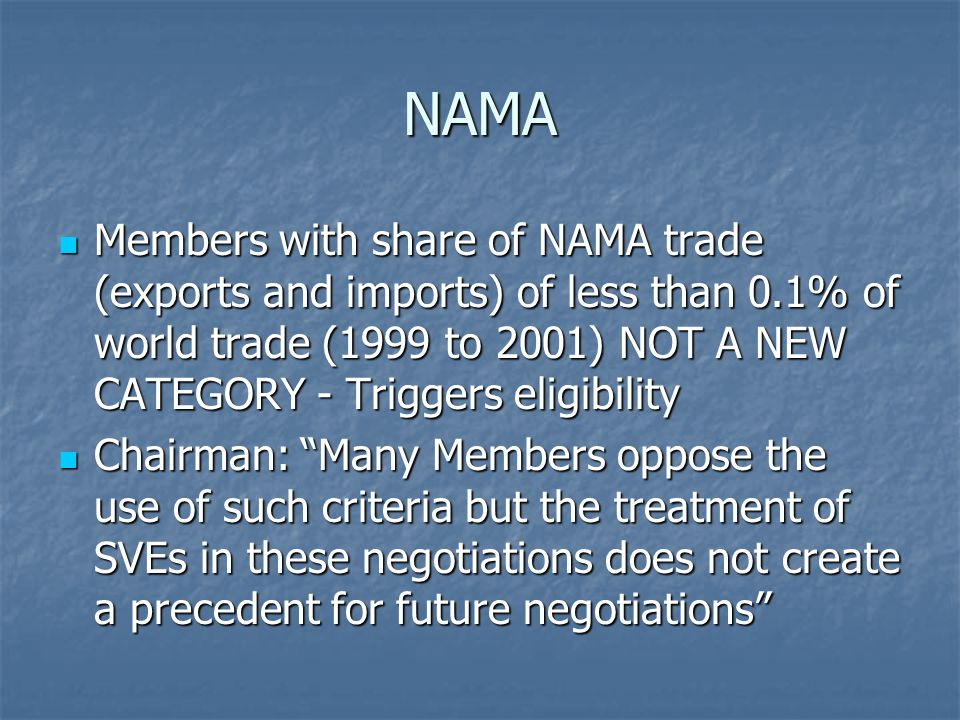 NAMA Members with share of NAMA trade (exports and imports) of less than 0.1% of world trade (1999 to 2001) NOT A NEW CATEGORY - Triggers eligibility Members with share of NAMA trade (exports and imports) of less than 0.1% of world trade (1999 to 2001) NOT A NEW CATEGORY - Triggers eligibility Chairman: Many Members oppose the use of such criteria but the treatment of SVEs in these negotiations does not create a precedent for future negotiations Chairman: Many Members oppose the use of such criteria but the treatment of SVEs in these negotiations does not create a precedent for future negotiations