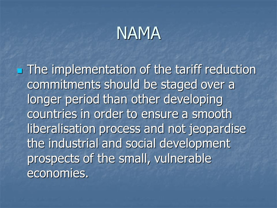 NAMA The implementation of the tariff reduction commitments should be staged over a longer period than other developing countries in order to ensure a smooth liberalisation process and not jeopardise the industrial and social development prospects of the small, vulnerable economies.