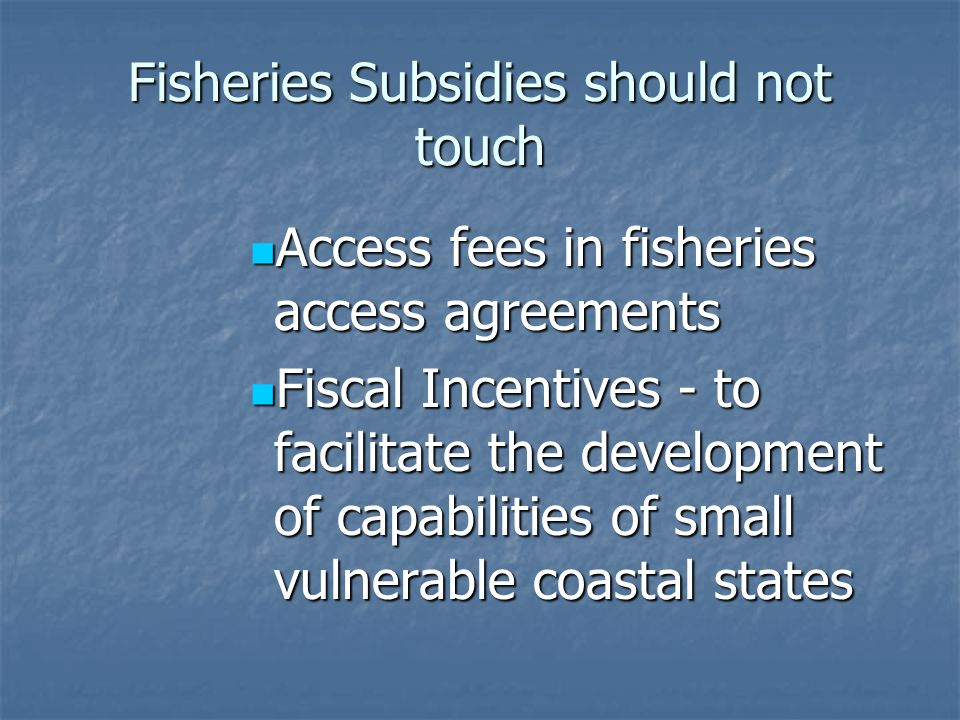 Fisheries Subsidies should not touch Access fees in fisheries access agreements Access fees in fisheries access agreements Fiscal Incentives - to facilitate the development of capabilities of small vulnerable coastal states Fiscal Incentives - to facilitate the development of capabilities of small vulnerable coastal states