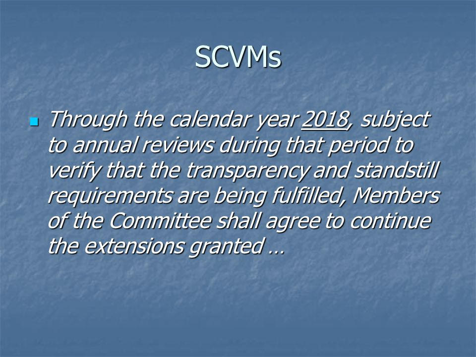 SCVMs Through the calendar year 2018, subject to annual reviews during that period to verify that the transparency and standstill requirements are being fulfilled, Members of the Committee shall agree to continue the extensions granted … Through the calendar year 2018, subject to annual reviews during that period to verify that the transparency and standstill requirements are being fulfilled, Members of the Committee shall agree to continue the extensions granted …