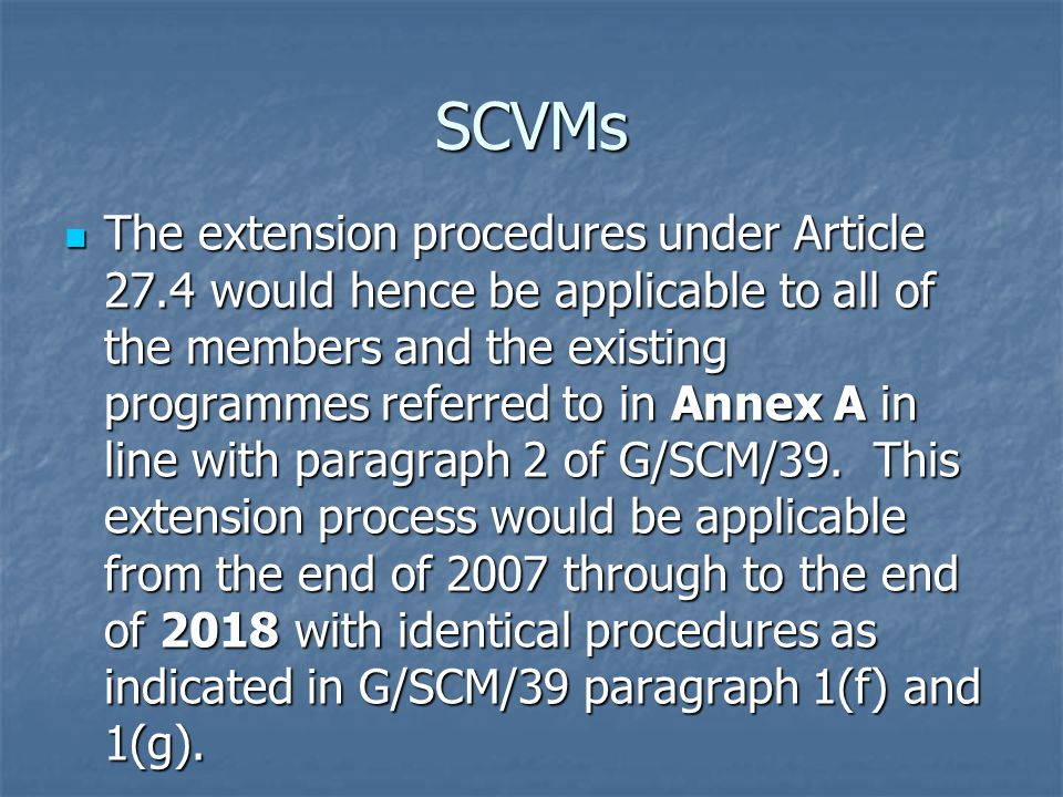 SCVMs The extension procedures under Article 27.4 would hence be applicable to all of the members and the existing programmes referred to in Annex A in line with paragraph 2 of G/SCM/39.