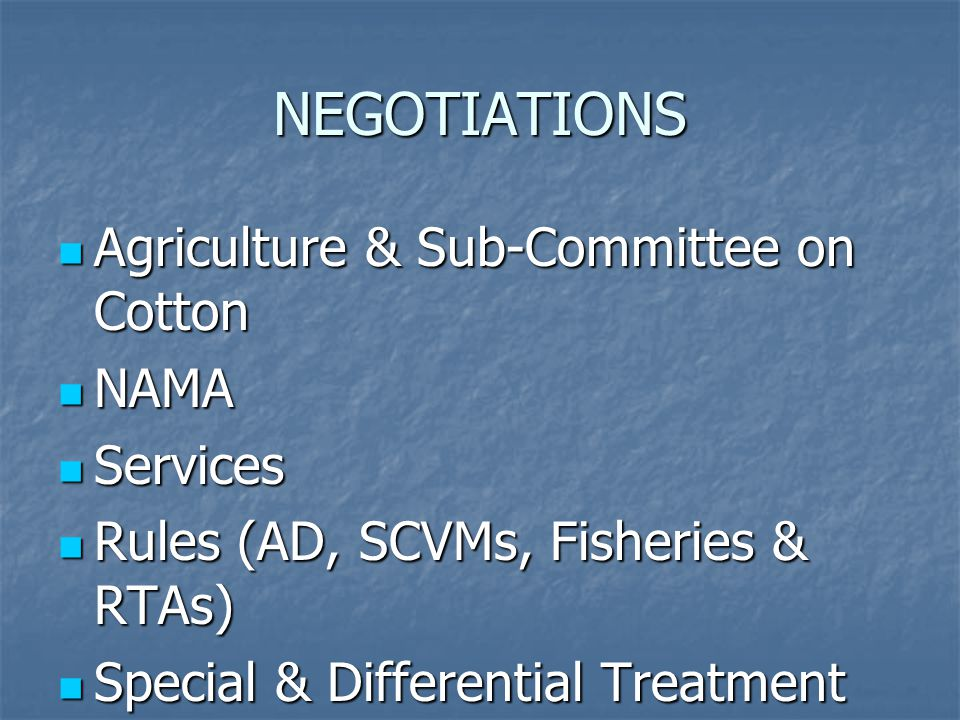 NEGOTIATIONS Agriculture & Sub-Committee on Cotton Agriculture & Sub-Committee on Cotton NAMA NAMA Services Services Rules (AD, SCVMs, Fisheries & RTAs) Rules (AD, SCVMs, Fisheries & RTAs) Special & Differential Treatment Special & Differential Treatment