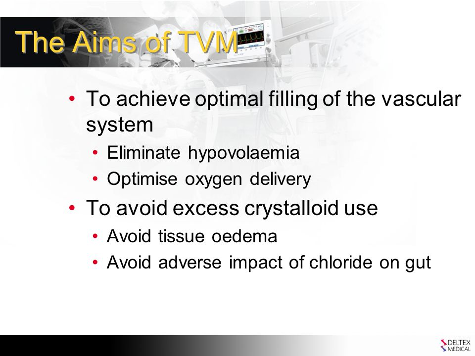 The Aims of TVM To achieve optimal filling of the vascular system Eliminate hypovolaemia Optimise oxygen delivery To avoid excess crystalloid use Avoid tissue oedema Avoid adverse impact of chloride on gut