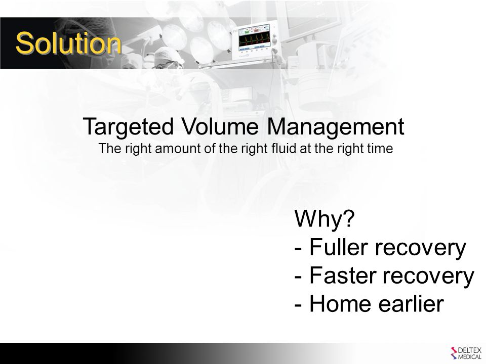 Solution Targeted Volume Management The right amount of the right fluid at the right time Why.