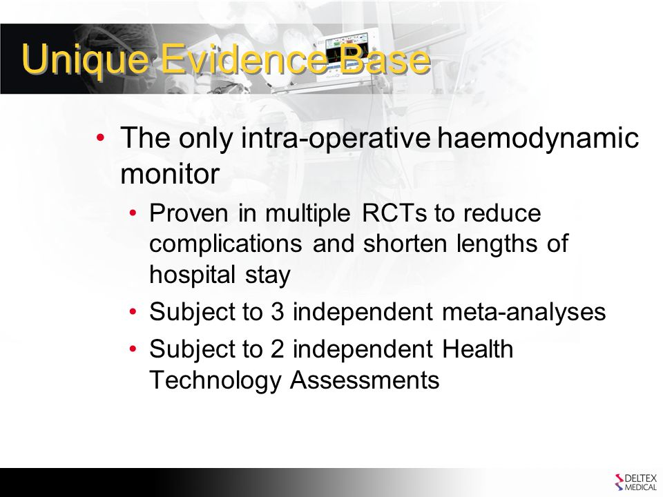 Unique Evidence Base The only intra-operative haemodynamic monitor Proven in multiple RCTs to reduce complications and shorten lengths of hospital stay Subject to 3 independent meta-analyses Subject to 2 independent Health Technology Assessments