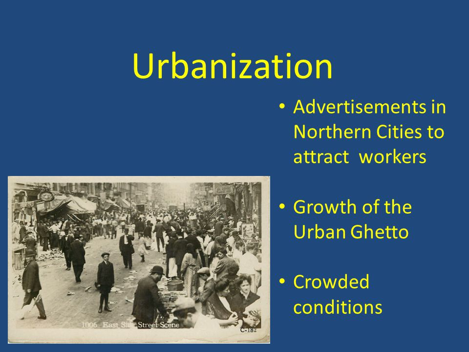 Urbanization Advertisements in Northern Cities to attract workers Growth of the Urban Ghetto Crowded conditions