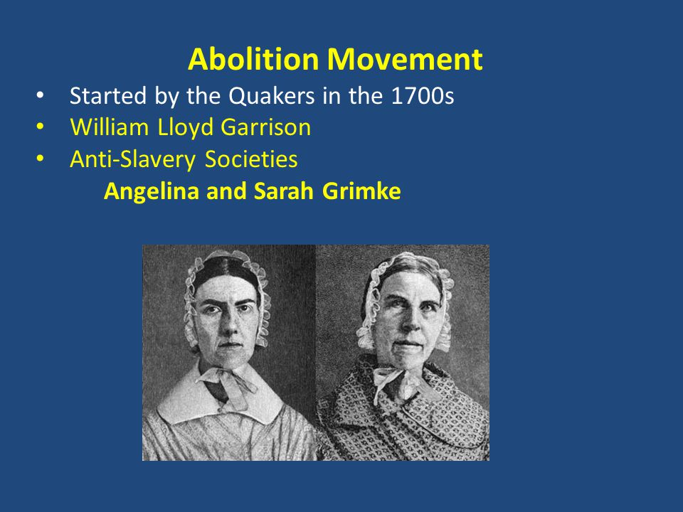 Abolition Movement Started by the Quakers in the 1700s William Lloyd Garrison Anti-Slavery Societies Angelina and Sarah Grimke