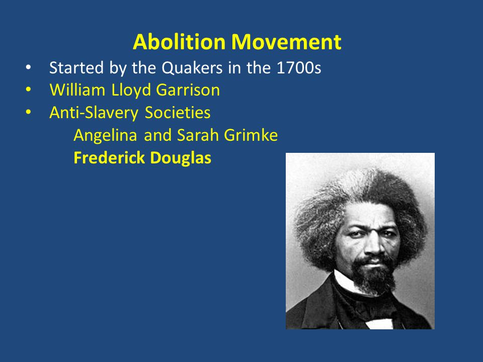 Abolition Movement Started by the Quakers in the 1700s William Lloyd Garrison Anti-Slavery Societies Angelina and Sarah Grimke Frederick Douglas