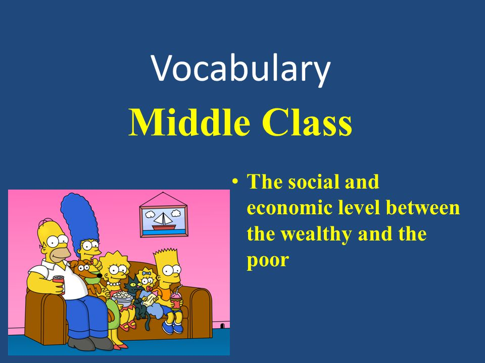 Vocabulary The social and economic level between the wealthy and the poor Middle Class