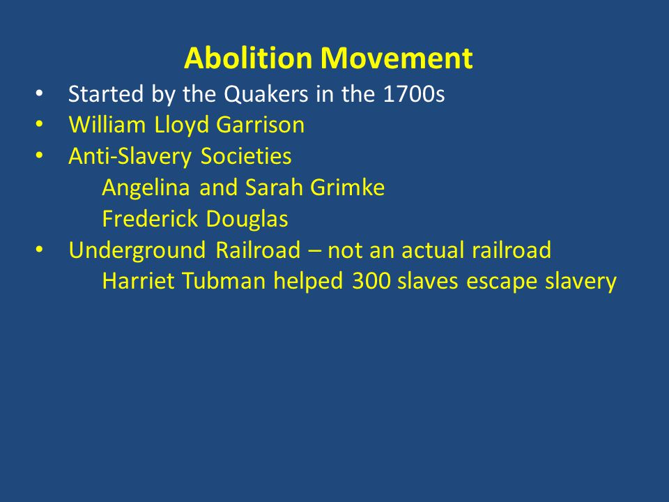 Abolition Movement Started by the Quakers in the 1700s William Lloyd Garrison Anti-Slavery Societies Angelina and Sarah Grimke Frederick Douglas Underground Railroad – not an actual railroad Harriet Tubman helped 300 slaves escape slavery