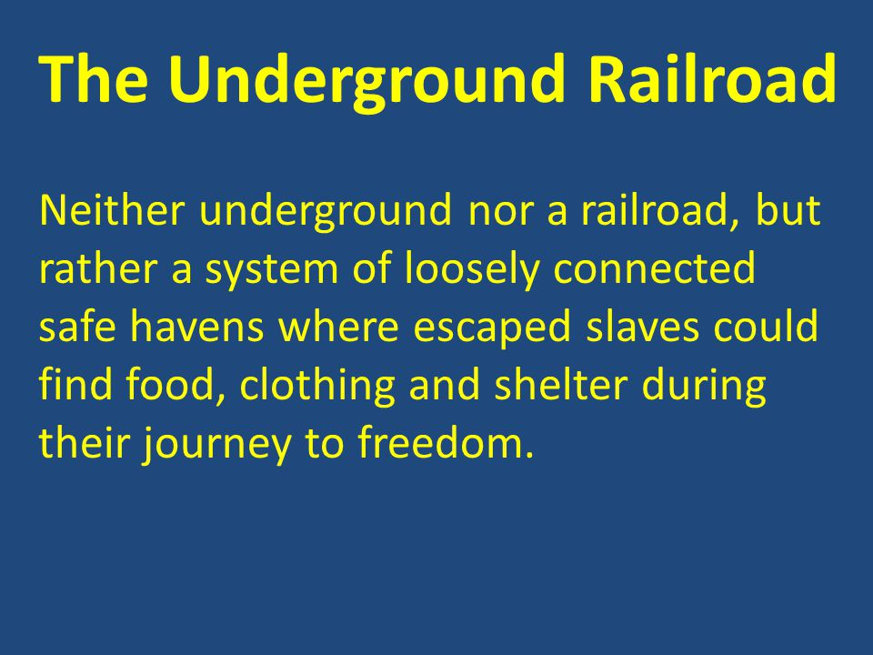 The Underground Railroad Neither underground nor a railroad, but rather a system of loosely connected safe havens where escaped slaves could find food
