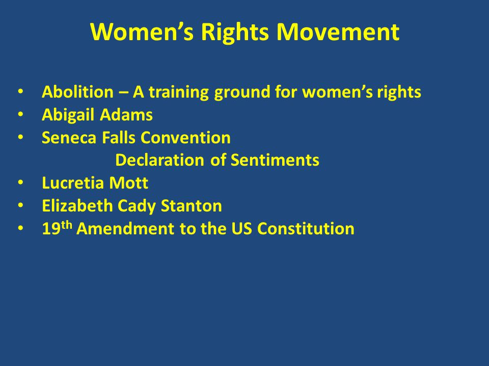 Women's Rights Movement Abolition – A training ground for women's rights Abigail Adams Seneca Falls Convention Declaration of Sentiments Lucretia Mott Elizabeth Cady Stanton 19 th Amendment to the US Constitution