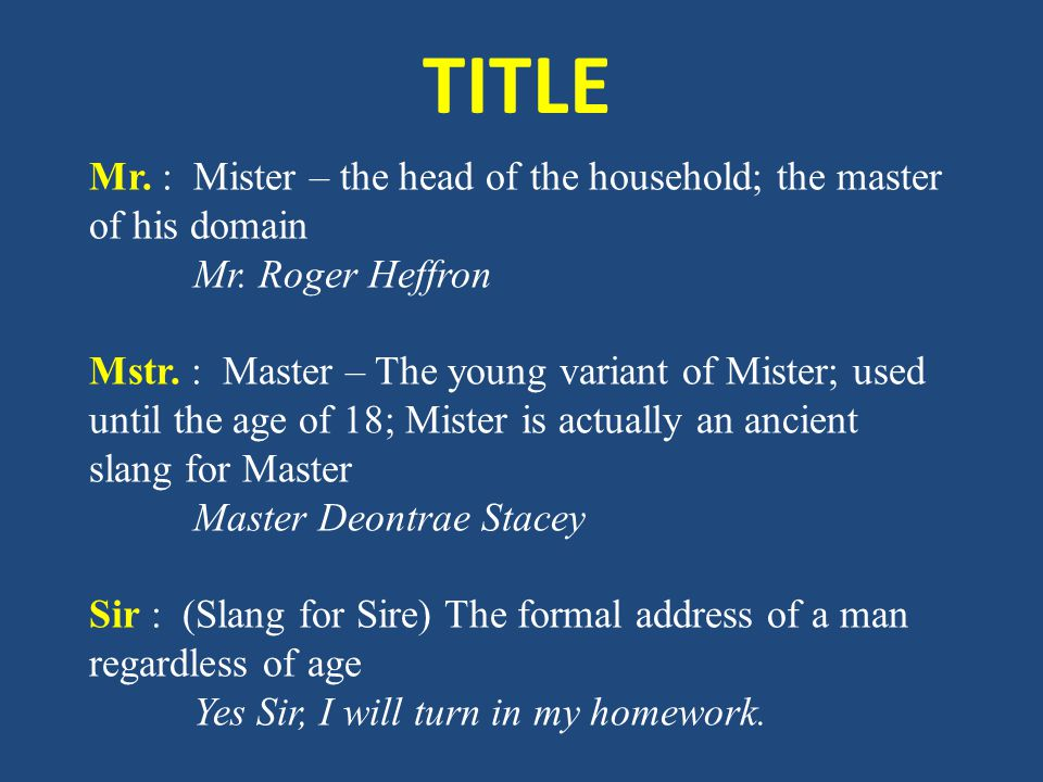 TITLE Mr. : Mister – the head of the household; the master of his domain Mr. Roger Heffron Mstr. : Master – The young variant of Mister; used until th