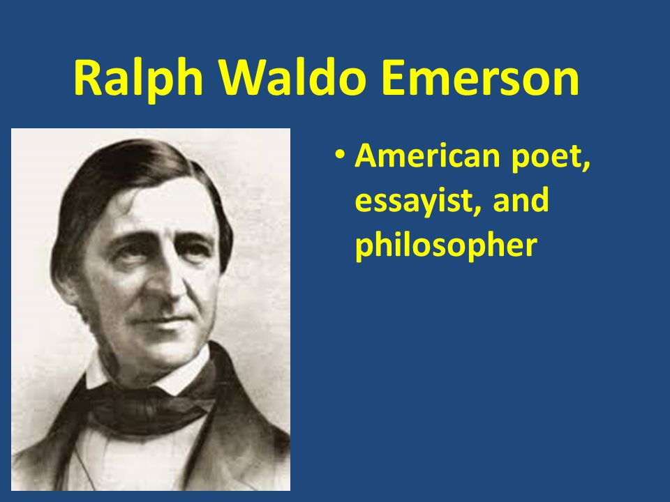 Ralph Waldo Emerson American poet, essayist, and philosopher