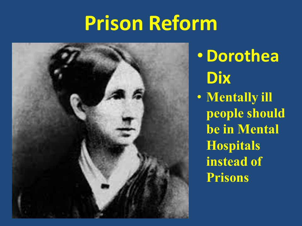 Prison Reform Dorothea Dix Mentally ill people should be in Mental Hospitals instead of Prisons