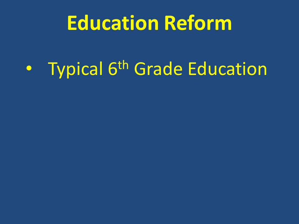 Education Reform Typical 6 th Grade Education