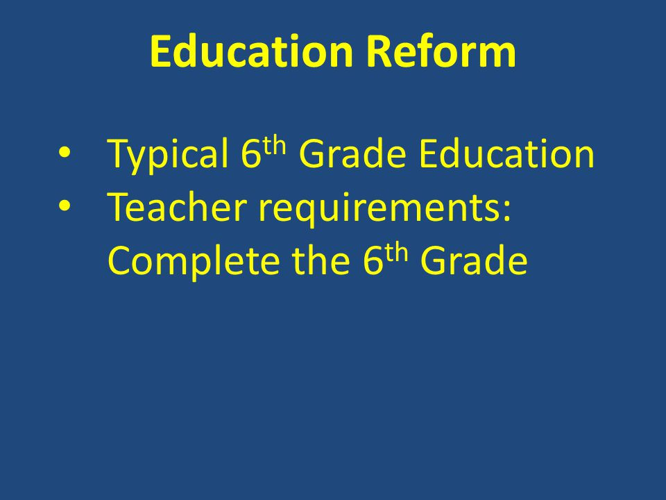 Education Reform Typical 6 th Grade Education Teacher requirements: Complete the 6 th Grade