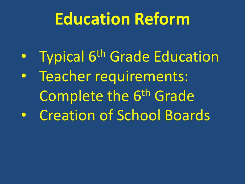 Education Reform Typical 6 th Grade Education Teacher requirements: Complete the 6 th Grade Creation of School Boards