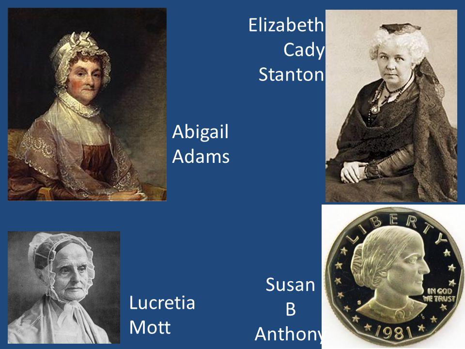 Abigail Adams Lucretia Mott Elizabeth Cady Stanton Susan B Anthony