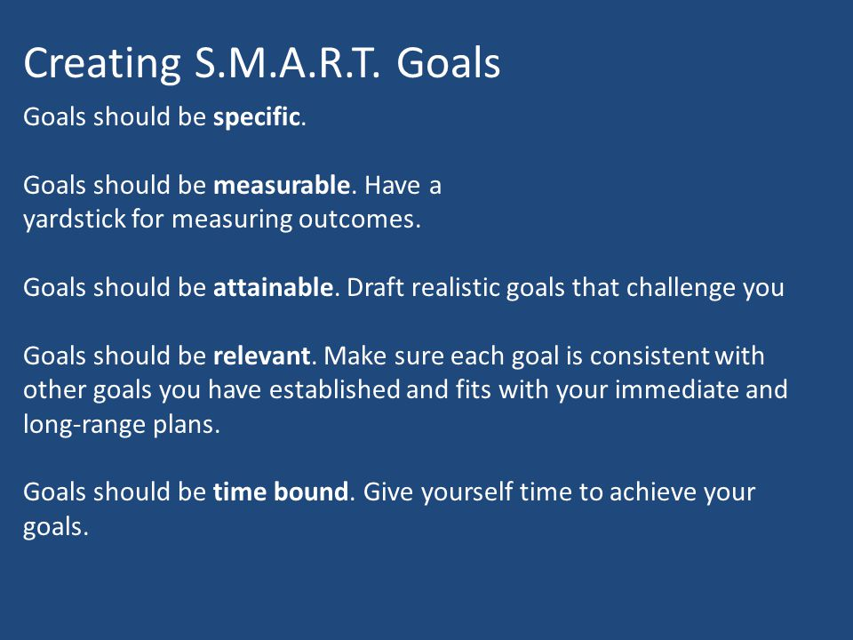 Creating S.M.A.R.T. Goals Goals should be specific.