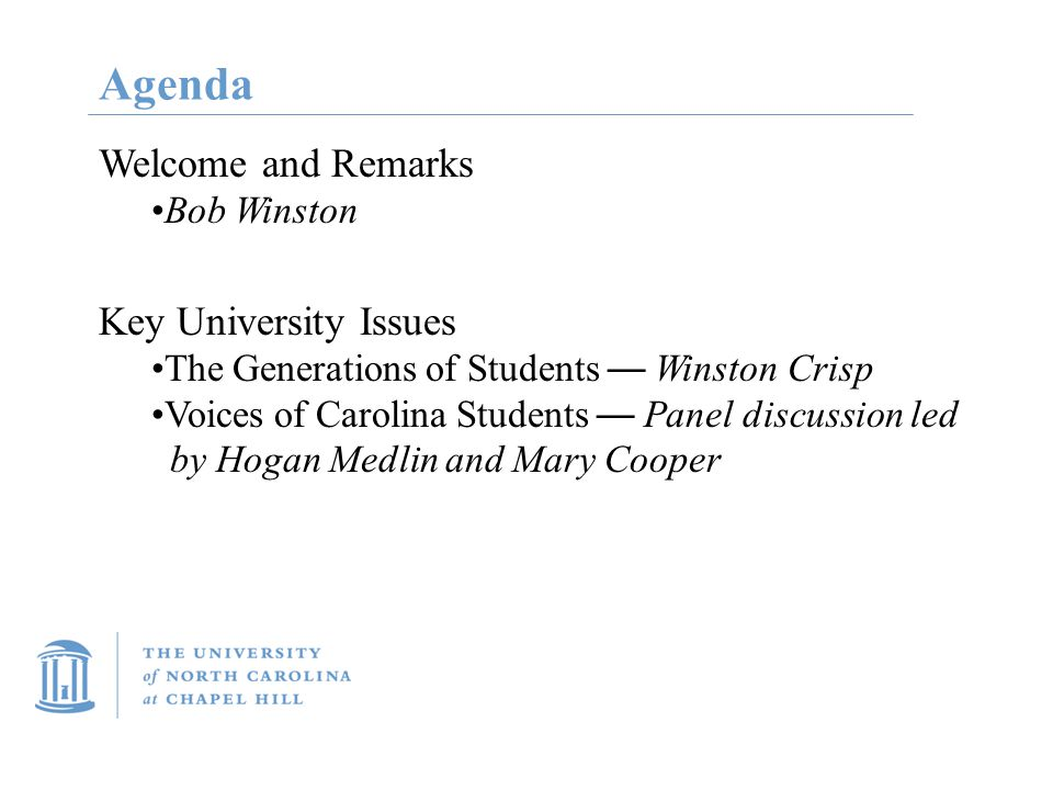 Agenda Welcome and Remarks Bob Winston Key University Issues The Generations of Students — Winston Crisp Voices of Carolina Students — Panel discussion led by Hogan Medlin and Mary Cooper