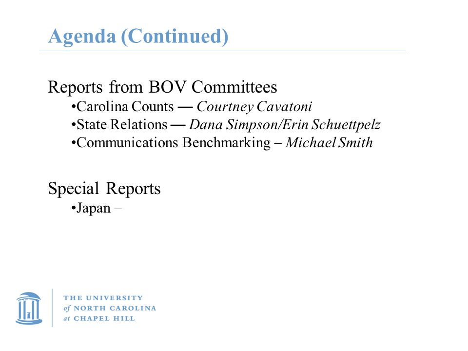 Agenda (Continued) Reports from BOV Committees Carolina Counts — Courtney Cavatoni State Relations — Dana Simpson/Erin Schuettpelz Communications Benchmarking – Michael Smith Special Reports Japan –