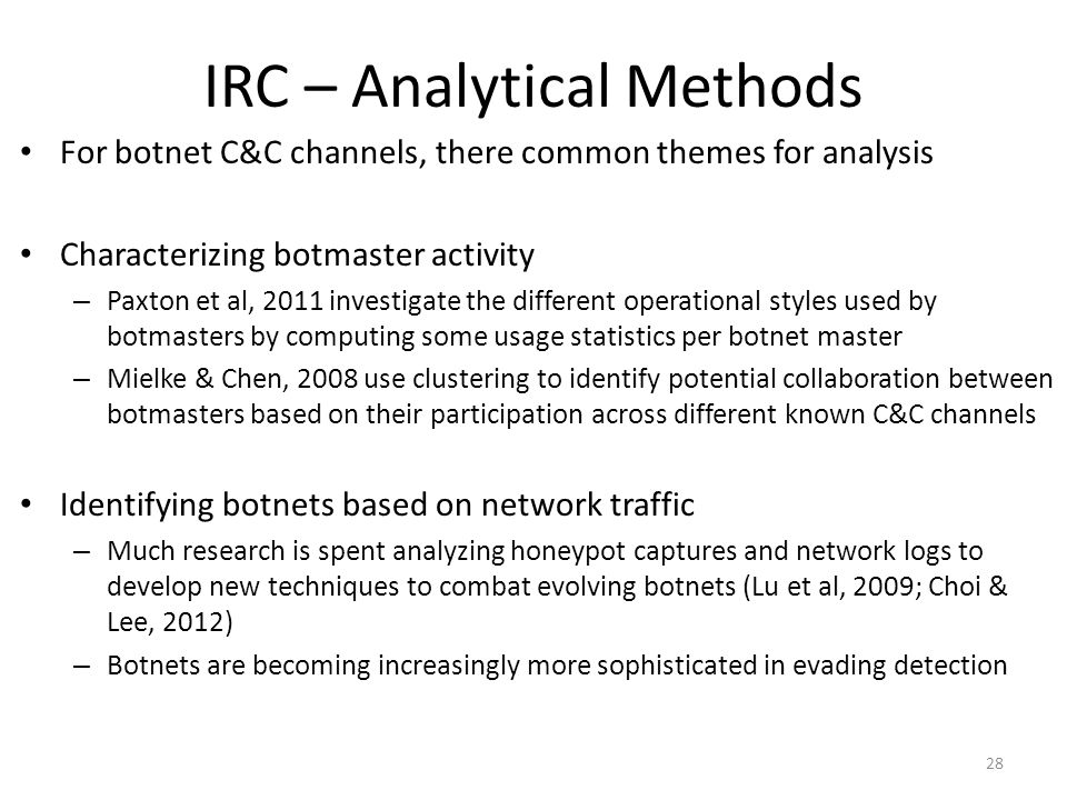 IRC – Analytical Methods For botnet C&C channels, there common themes for analysis Characterizing botmaster activity – Paxton et al, 2011 investigate