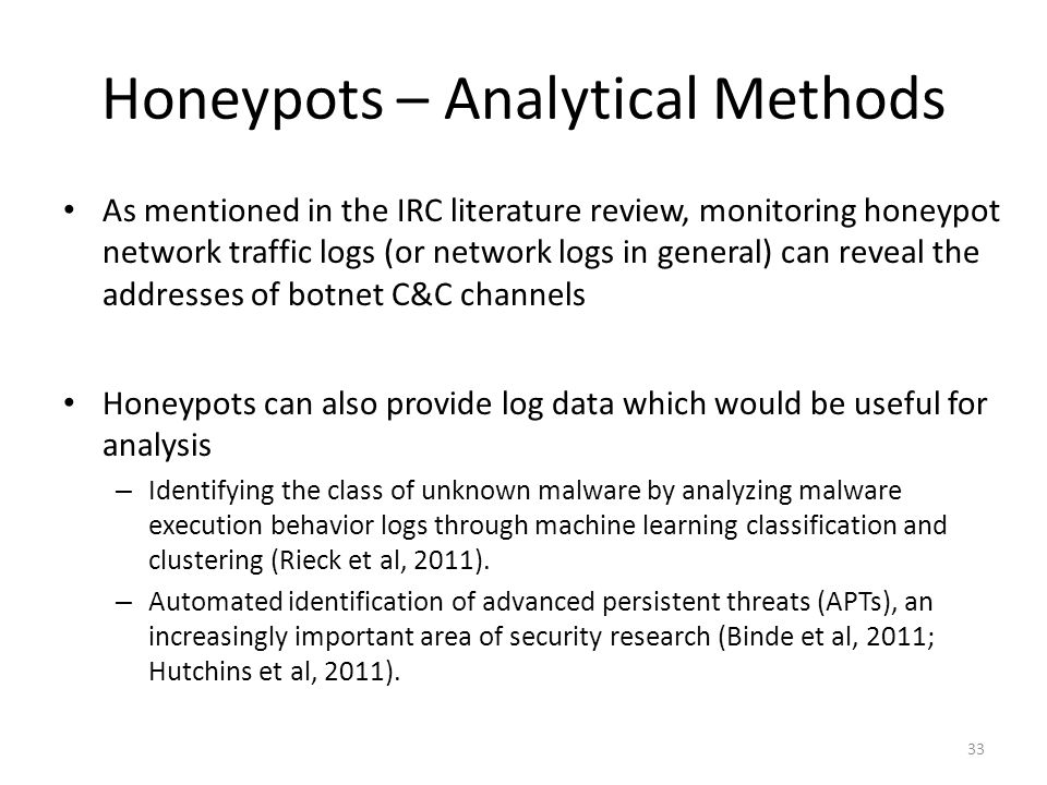 Honeypots – Analytical Methods As mentioned in the IRC literature review, monitoring honeypot network traffic logs (or network logs in general) can re