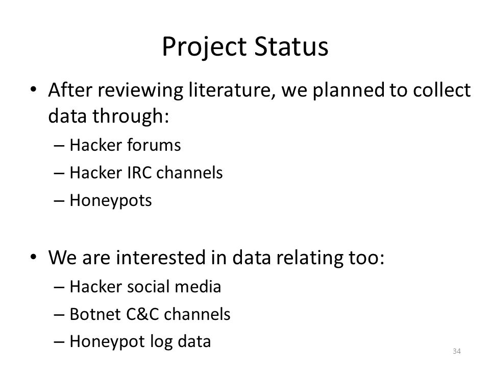 Project Status After reviewing literature, we planned to collect data through: – Hacker forums – Hacker IRC channels – Honeypots We are interested in