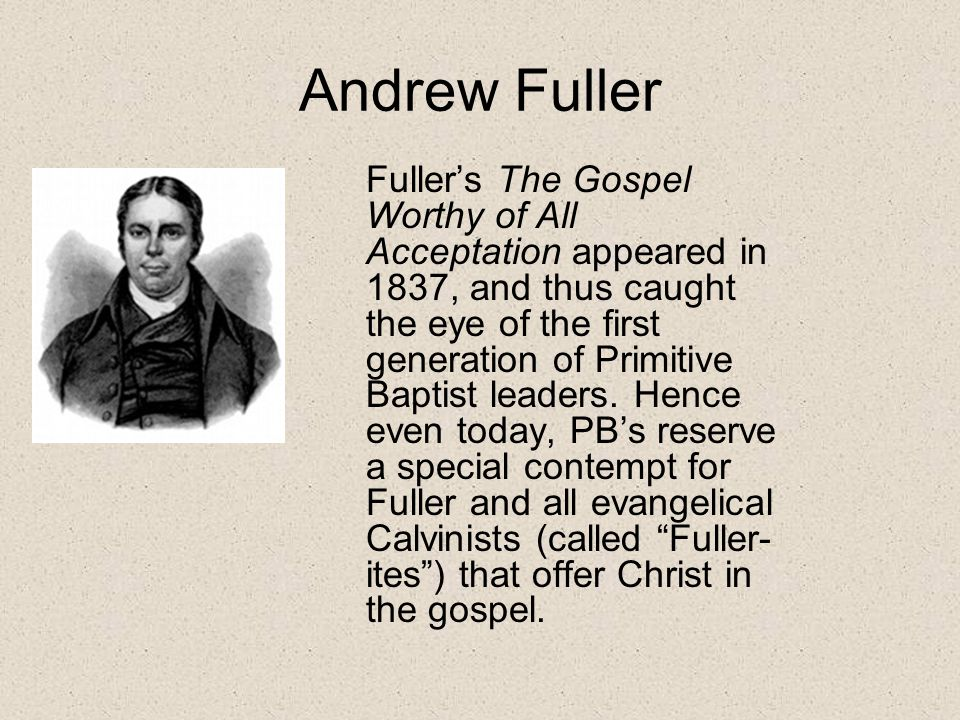 Andrew Fuller Fuller's The Gospel Worthy of All Acceptation appeared in 1837, and thus caught the eye of the first generation of Primitive Baptist leaders.