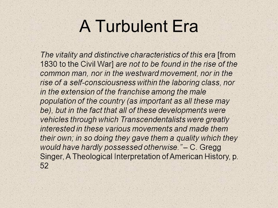 A Turbulent Era The vitality and distinctive characteristics of this era [from 1830 to the Civil War] are not to be found in the rise of the common man, nor in the westward movement, nor in the rise of a self-consciousness within the laboring class, nor in the extension of the franchise among the male population of the country (as important as all these may be), but in the fact that all of these developments were vehicles through which Transcendentalists were greatly interested in these various movements and made them their own; in so doing they gave them a quality which they would have hardly possessed otherwise. – C.