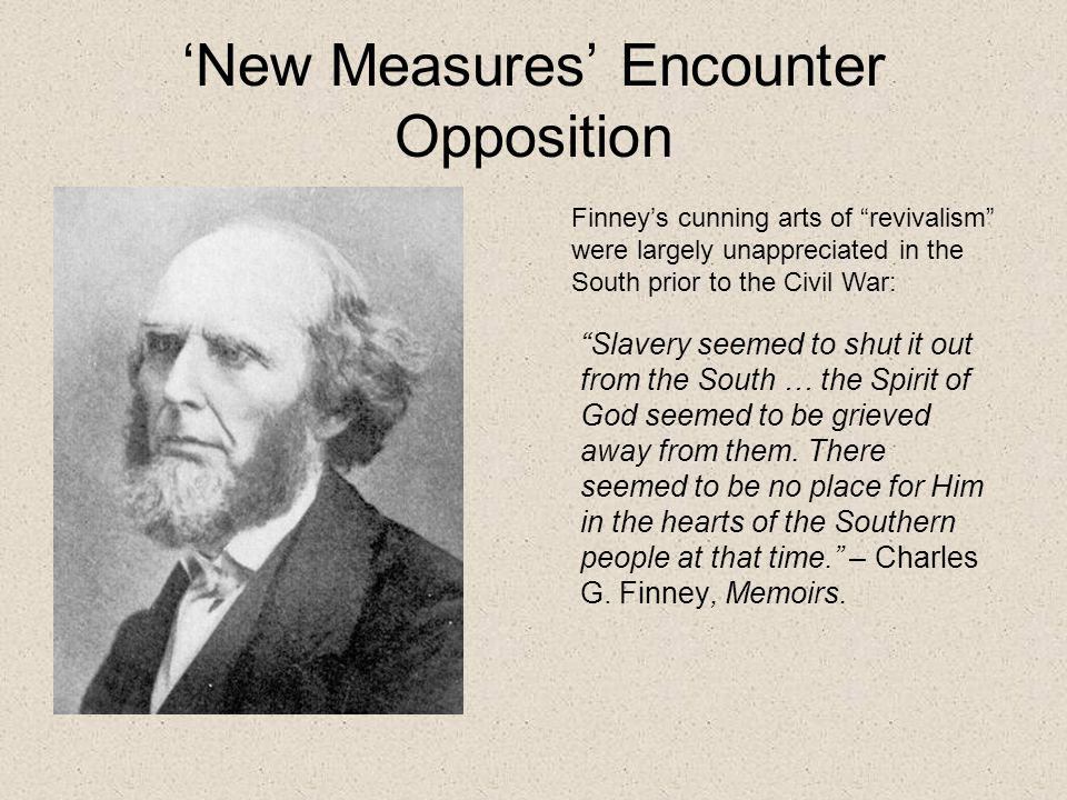 'New Measures' Encounter Opposition Finney's cunning arts of revivalism were largely unappreciated in the South prior to the Civil War: Slavery seemed to shut it out from the South … the Spirit of God seemed to be grieved away from them.